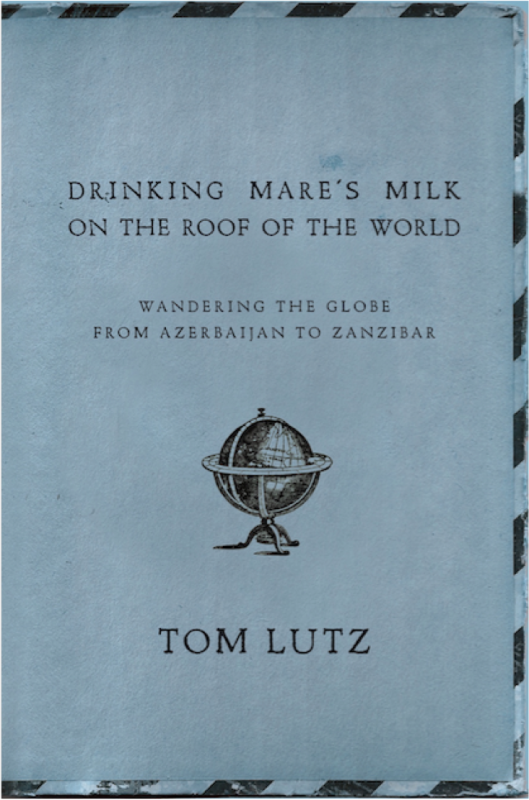Drinking Mare's Milk on the Roof of the World: Wandering the Globe from Azerbaijan to Zanzibar